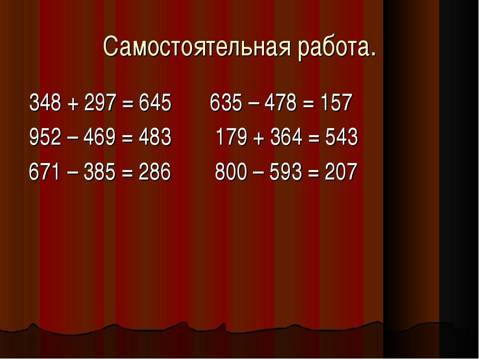 Самостоятельная работа. 348 + 297 = 645 635 – 478 = 157 952 – 469 = 483 179 +...