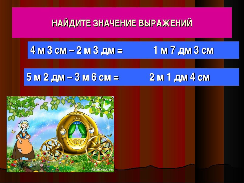 НАЙДИТЕ ЗНАЧЕНИЕ ВЫРАЖЕНИЙ 4 м 3 см – 2 м 3 дм = 5 м 2 дм – 3 м 6 см = 1 м 7...