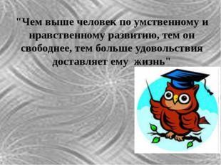 """""""Чем выше человек по умственному и нравственному развитию, тем он свободнее,"""