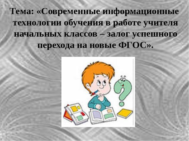 Тема: «Современные информационные технологии обучения в работе учителя началь...