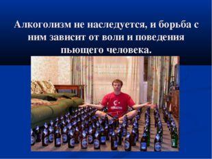 Алкоголизм не наследуется, и борьба с ним зависит от воли и поведения пьющего