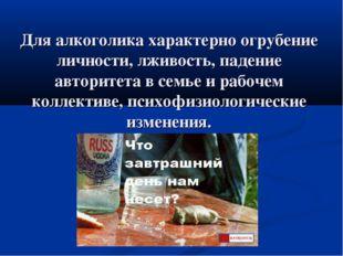 Для алкоголика характерно огрубение личности, лживость, падение авторитета в