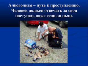 Алкоголизм – путь к преступлению. Человек должен отвечать за свои поступки, д
