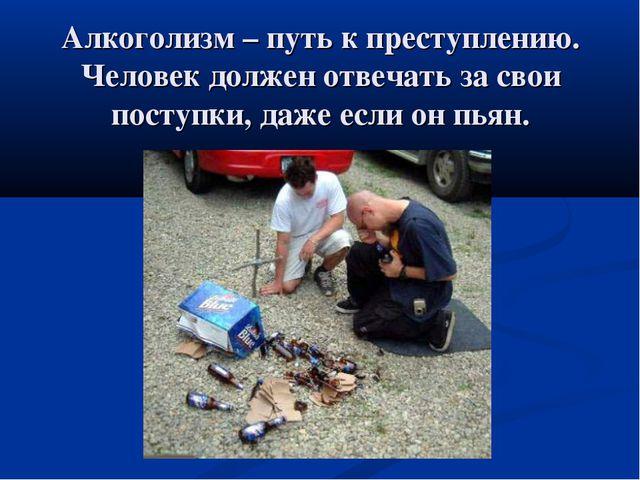 Алкоголизм – путь к преступлению. Человек должен отвечать за свои поступки, д...