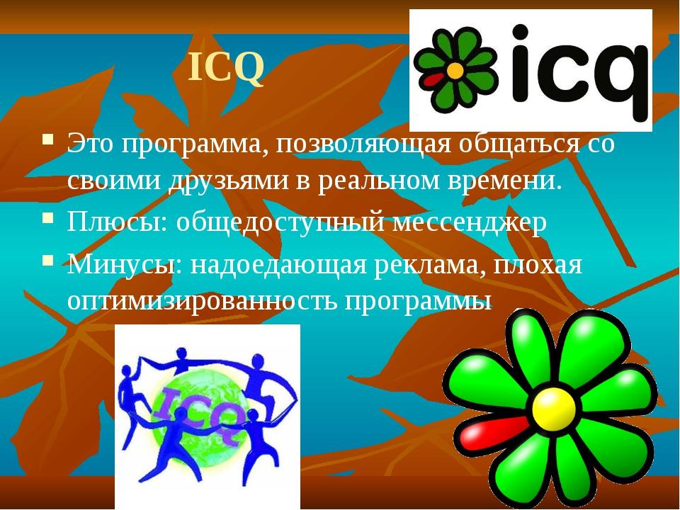 ICQ Это программа, позволяющая общаться со своими друзьями в реальном времен...