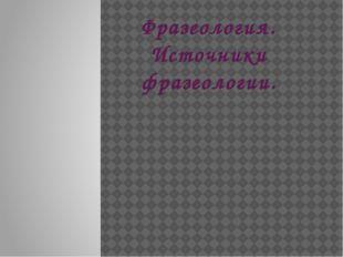 Фразеология. Источники фразеологии.