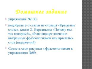 Домашнее задание упражнение №100; подобрать 2-3 статьи из словаря «Крылатые с