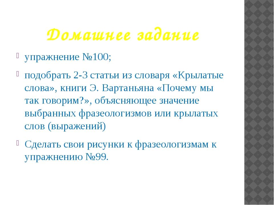 Домашнее задание упражнение №100; подобрать 2-3 статьи из словаря «Крылатые с...