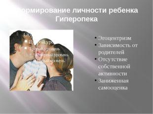 Формирование личности ребенка Гиперопека Эгоцентризм Зависимость от родителей