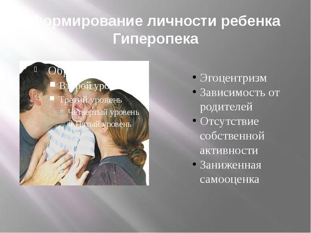 Формирование личности ребенка Гиперопека Эгоцентризм Зависимость от родителей...