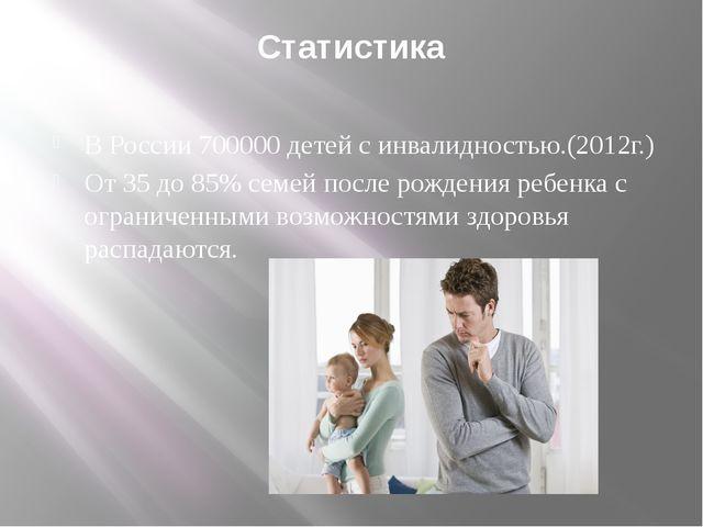 Статистика В России 700000 детей с инвалидностью.(2012г.) От 35 до 85% семей...