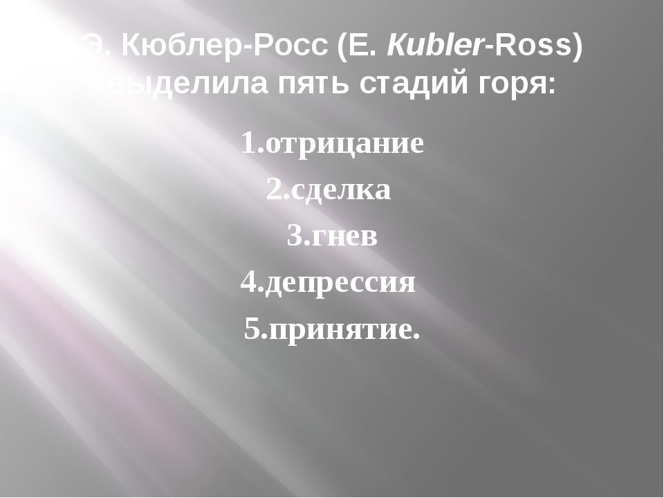 Э. Кюблер-Росс (Е. Киbler-Ross) выделила пять стадий горя: 1.отрицание 2.сдел...
