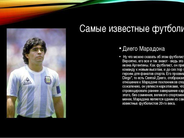 Самые известные футболисты Диего Марадона Ну что можно сказать об этом футбол...
