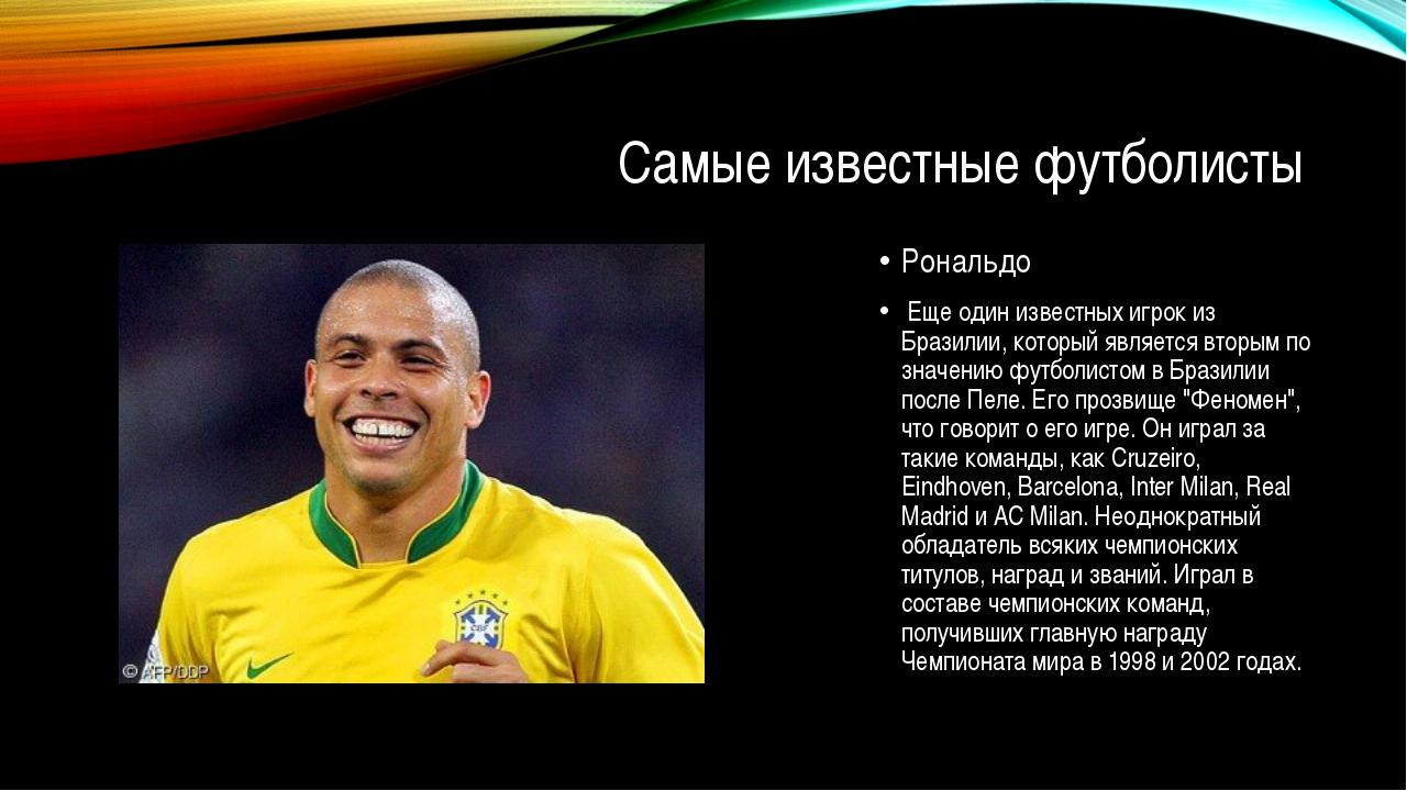 Самые известные футболисты Рональдо Еще один известных игрок из Бразилии, кот...
