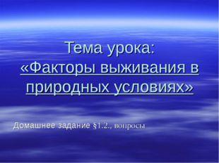 Тема урока: «Факторы выживания в природных условиях» Домашнее задание §1.2.,