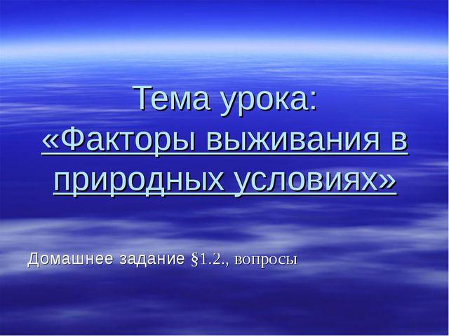 Тема урока: «Факторы выживания в природных условиях» Домашнее задание §1.2.,...