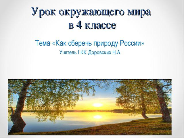 Урок окружающего мира в 4 классе Тема «Как сберечь природу России» Учитель I...