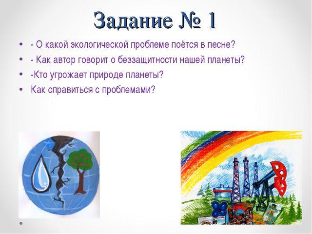 Задание № 1 - О какой экологической проблеме поётся в песне? - Как автор гово...