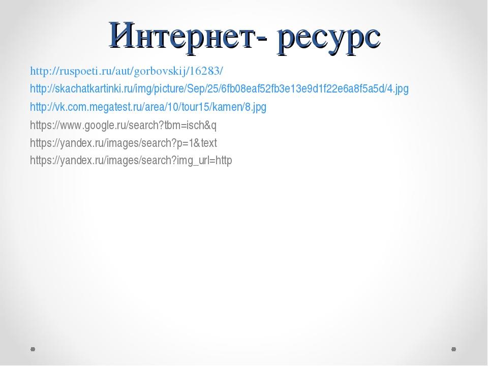 Интернет- ресурс http://ruspoeti.ru/aut/gorbovskij/16283/ http://skachatkarti...