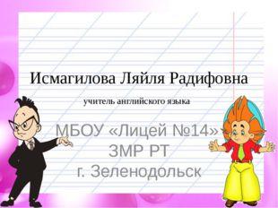 Исмагилова Ляйля Радифовна учитель английского языка МБОУ «Лицей №14» ЗМР РТ