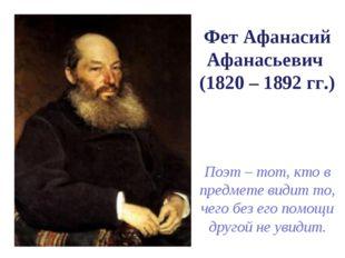 Фет Афанасий Афанасьевич (1820 – 1892 гг.) Поэт – тот, кто в предмете видит