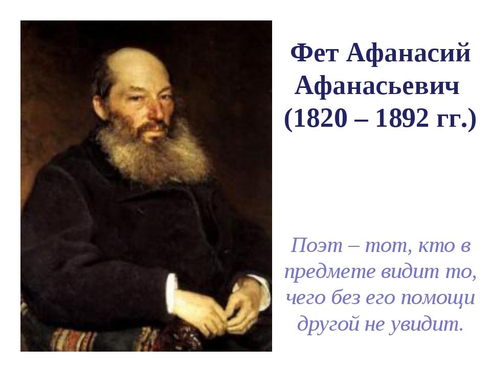Фет Афанасий Афанасьевич (1820 – 1892 гг.) Поэт – тот, кто в предмете видит...