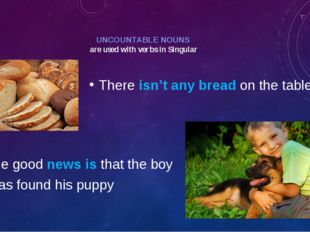 UNCOUNTABLE NOUNS are used with verbs in Singular There isn't any bread on th