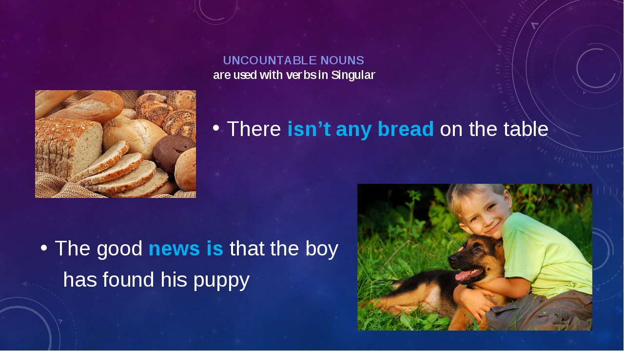 UNCOUNTABLE NOUNS are used with verbs in Singular There isn't any bread on th...