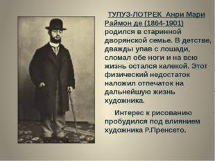 ТУЛУЗ-ЛОТРЕК  Анри Мари Раймон де (1864-1901) родился в старинной дворянской