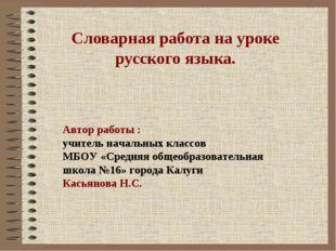 Словарная работа на уроке русского языка. Автор работы : учитель начальных к