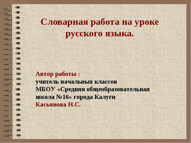 Словарная работа на уроке русского языка. Автор работы : учитель начальных к...