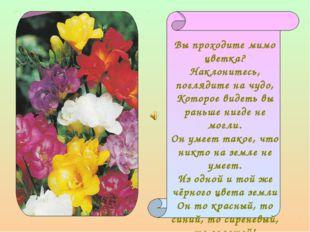 Вы проходите мимо цветка? Наклонитесь, поглядите на чудо, Которое видеть вы р