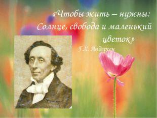 «Чтобы жить – нужны: Солнце, свобода и маленький цветок» Г.Х. Андерсен