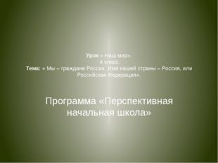 Урок « Наш мир». 4 класс. Тема: « Мы – граждане России. Имя нашей страны – Ро