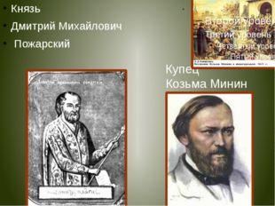 Князь Дмитрий Михайлович Пожарский Купец Козьма Минин