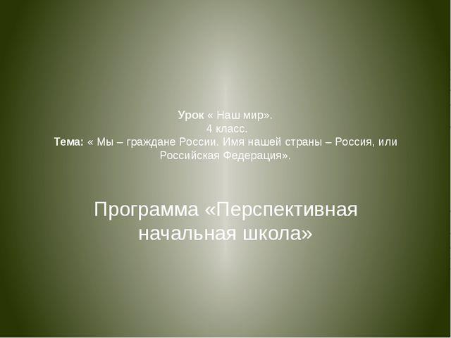 Урок « Наш мир». 4 класс. Тема: « Мы – граждане России. Имя нашей страны – Ро...