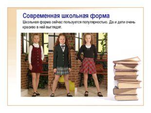 Современная школьная форма Школьная форма сейчас пользуется популярностью. Да