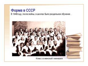 Форма в СССР В 1948году, после войны, в школах было раздельное обучение . Кла