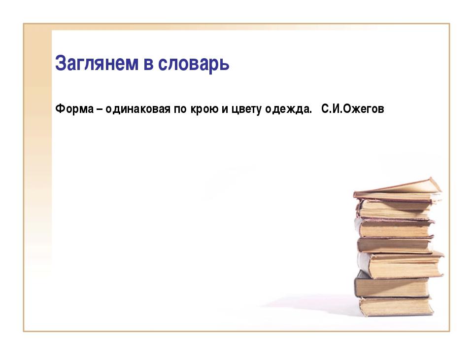 Заглянем в словарь Форма – одинаковая по крою и цвету одежда. С.И.Ожегов