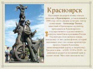 Красноярск Настоящим шедевром можно считать памятник вКрасноярске, установле