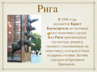 Рига В 1990 году скульпторКрист Баумгартельпо мотивам этого памятника сдела