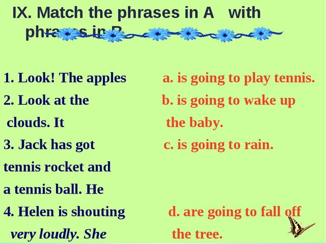 IX. Match the phrases in A with phrases in B. 1. Look! The apples a. is goin...