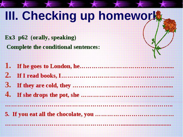 III. Checking up homework Ex3 p62 (orally, speaking) Complete the conditional...