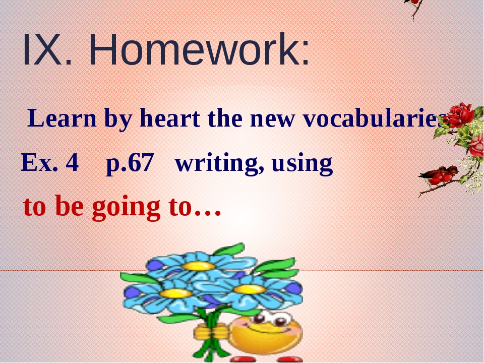 IX. Homework: Learn by heart the new vocabularies Ex. 4 p.67 writing, using...