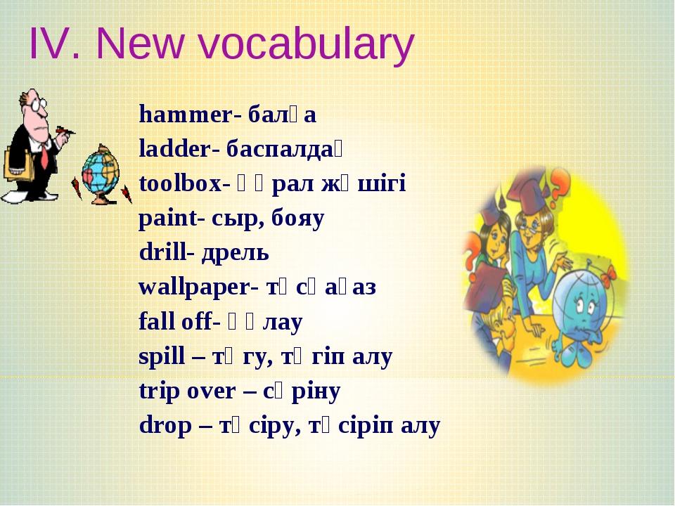 IV. New vocabulary hammer- балға ladder- баспалдақ toolbox- құрал жәшігі pain...