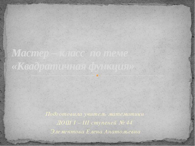 Подготовила учитель математики ДОШ I – III ступеней № 44 Элементова Елена Ан...