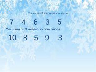 7 4 6 3 5 Уменьши на 3 каждое из этих чисел 10 8 5 9 3 Увеличь на 3 каждое и