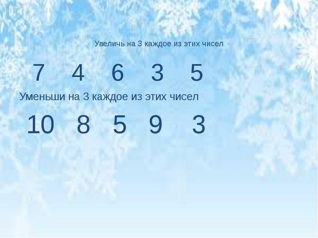 7 4 6 3 5 Уменьши на 3 каждое из этих чисел 10 8 5 9 3 Увеличь на 3 каждое и...