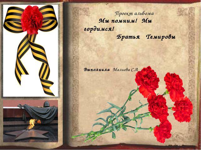 Проект альбома Мы помним! Мы гордимся! Братья Темировы Выполнила Малиева С.А