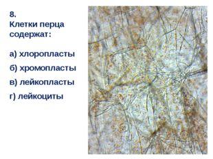 8. Клетки перца содержат: а) хлоропласты б) хромопласты в) лейкопласты г) лей